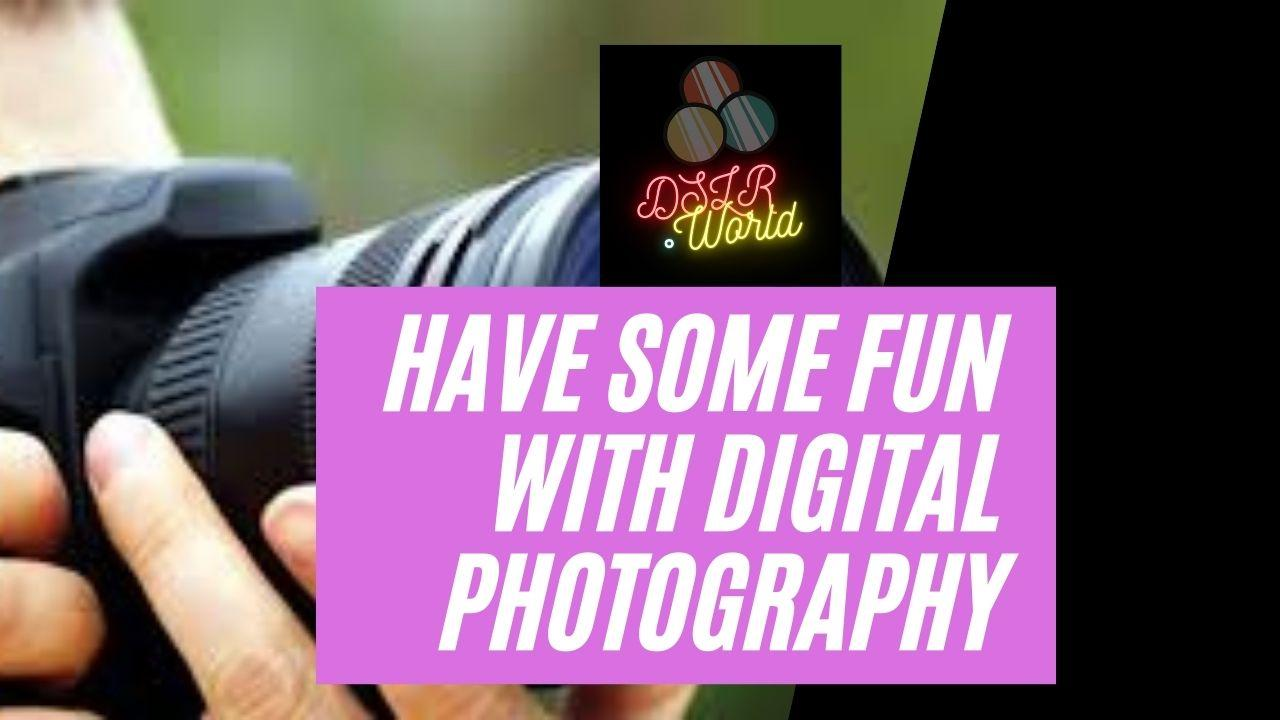 Have Some Fun With Digital Photography