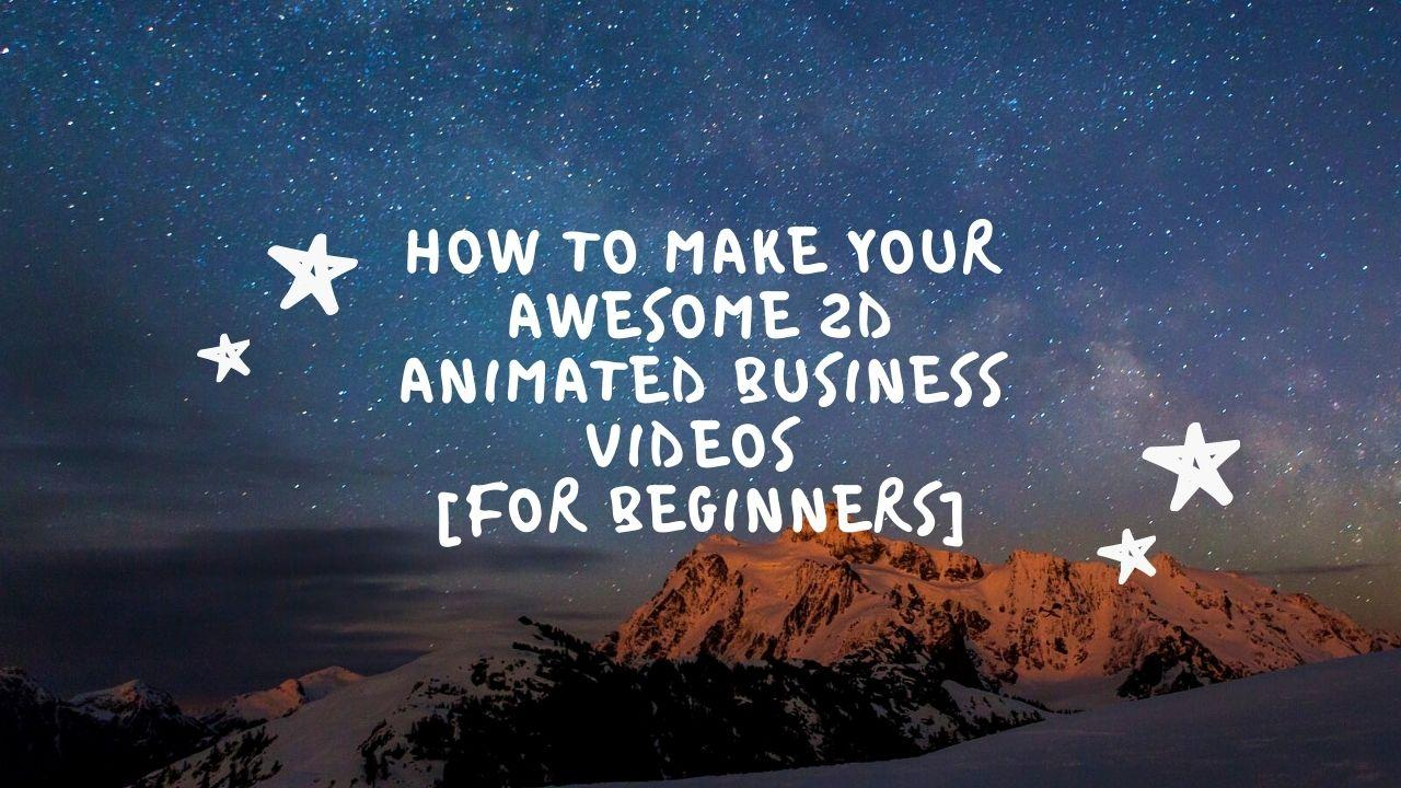 How To Make your Awesome 2D Animated Business Videos [For Beginners]