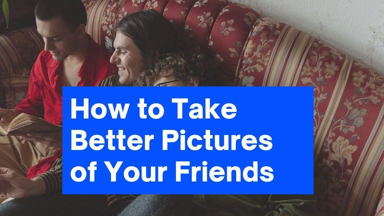 How to Take Better Pictures of Your Friends