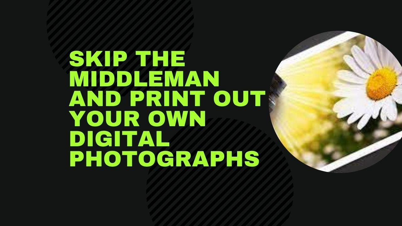 Skip the middleman and print out your own digital photographs
