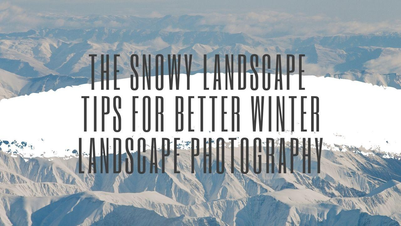 The Snowy Landscape - Tips for Better Winter Landscape Photography