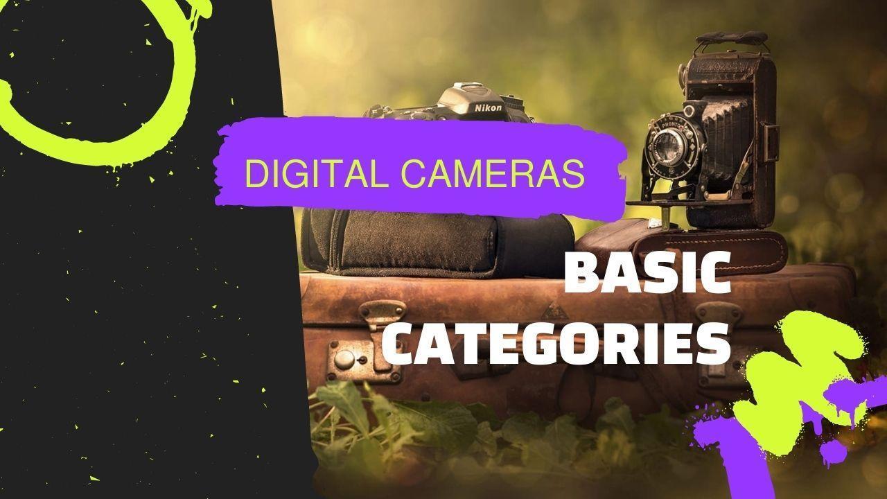Digital cameras – Basic Categories